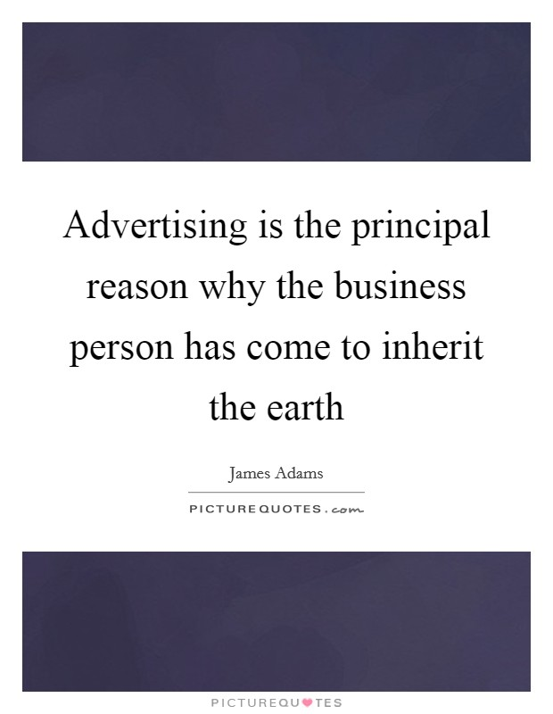 Advertising is the principal reason why the business person has come to inherit the earth Picture Quote #1
