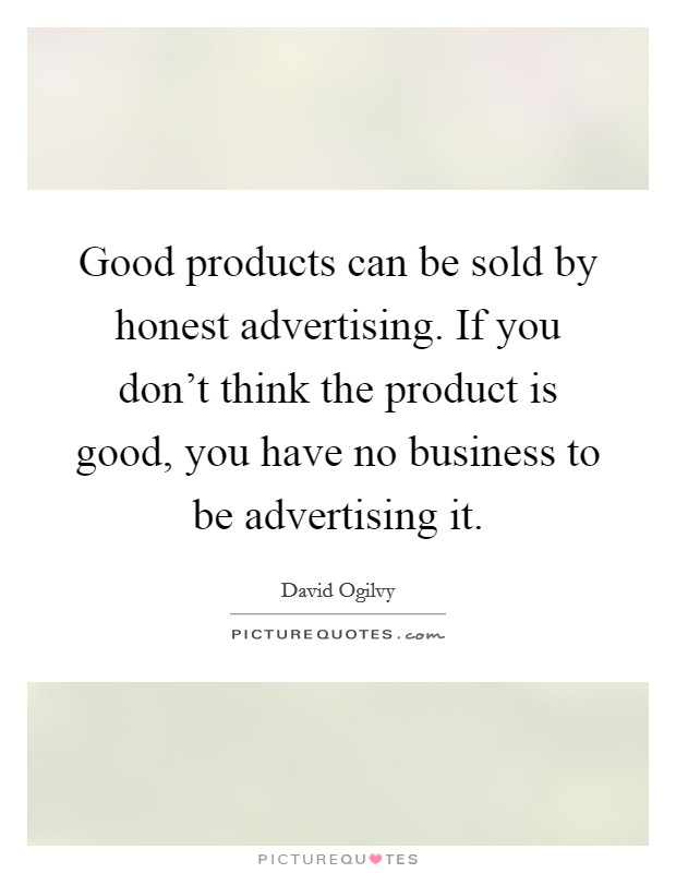 Good products can be sold by honest advertising. If you don't think the product is good, you have no business to be advertising it Picture Quote #1