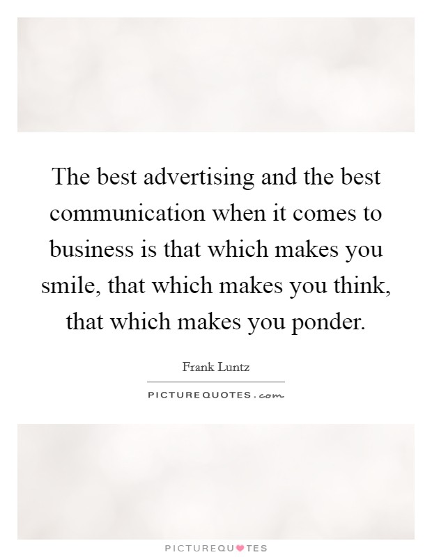 The best advertising and the best communication when it comes to business is that which makes you smile, that which makes you think, that which makes you ponder Picture Quote #1