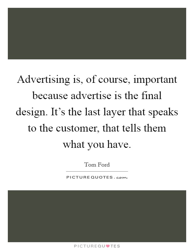 Advertising is, of course, important because advertise is the final design. It's the last layer that speaks to the customer, that tells them what you have Picture Quote #1