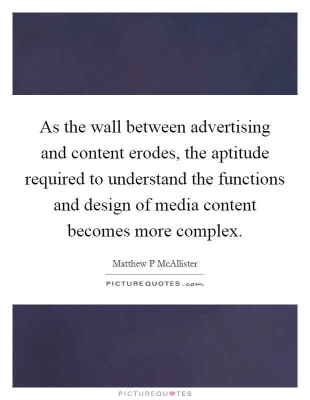 As the wall between advertising and content erodes, the aptitude required to understand the functions and design of media content becomes more complex Picture Quote #1
