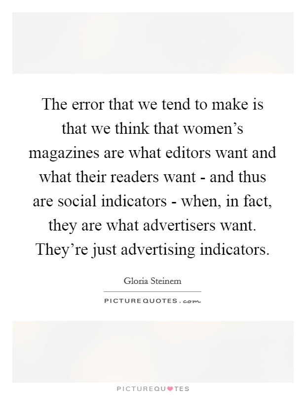 The error that we tend to make is that we think that women's magazines are what editors want and what their readers want - and thus are social indicators - when, in fact, they are what advertisers want. They're just advertising indicators Picture Quote #1