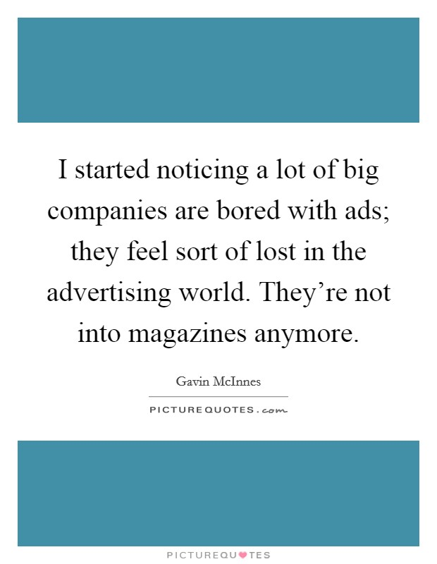 I started noticing a lot of big companies are bored with ads; they feel sort of lost in the advertising world. They're not into magazines anymore Picture Quote #1