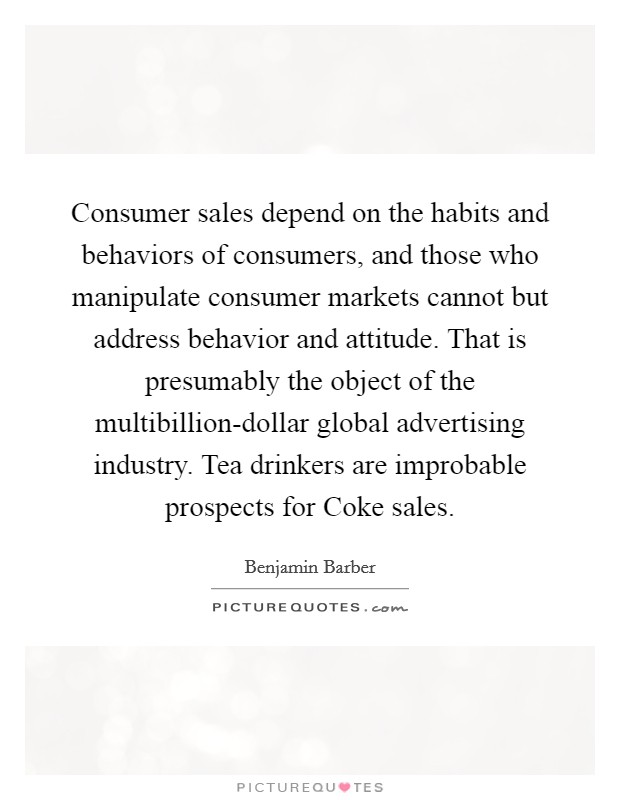 Consumer sales depend on the habits and behaviors of consumers, and those who manipulate consumer markets cannot but address behavior and attitude. That is presumably the object of the multibillion-dollar global advertising industry. Tea drinkers are improbable prospects for Coke sales Picture Quote #1