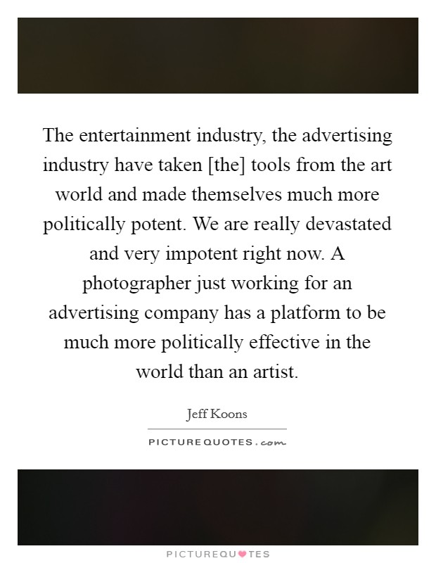 The entertainment industry, the advertising industry have taken [the] tools from the art world and made themselves much more politically potent. We are really devastated and very impotent right now. A photographer just working for an advertising company has a platform to be much more politically effective in the world than an artist Picture Quote #1
