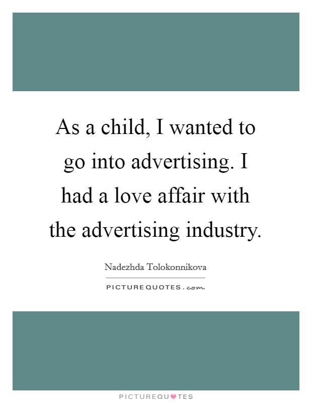 As a child, I wanted to go into advertising. I had a love affair with the advertising industry Picture Quote #1