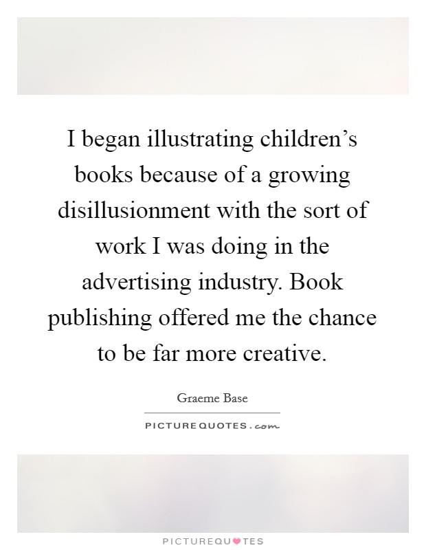 I began illustrating children's books because of a growing disillusionment with the sort of work I was doing in the advertising industry. Book publishing offered me the chance to be far more creative Picture Quote #1