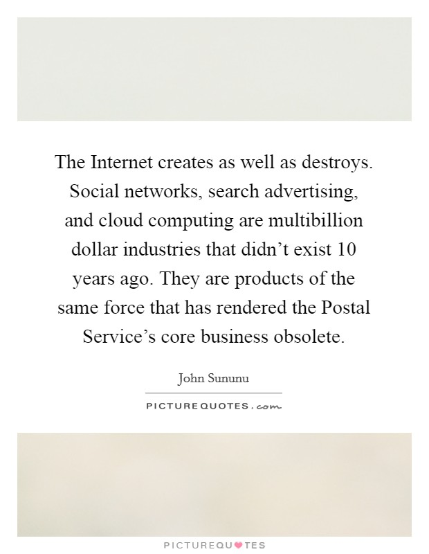 The Internet creates as well as destroys. Social networks, search advertising, and cloud computing are multibillion dollar industries that didn't exist 10 years ago. They are products of the same force that has rendered the Postal Service's core business obsolete Picture Quote #1