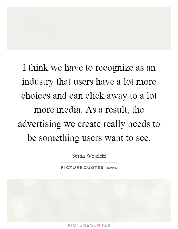 I think we have to recognize as an industry that users have a lot more choices and can click away to a lot more media. As a result, the advertising we create really needs to be something users want to see Picture Quote #1