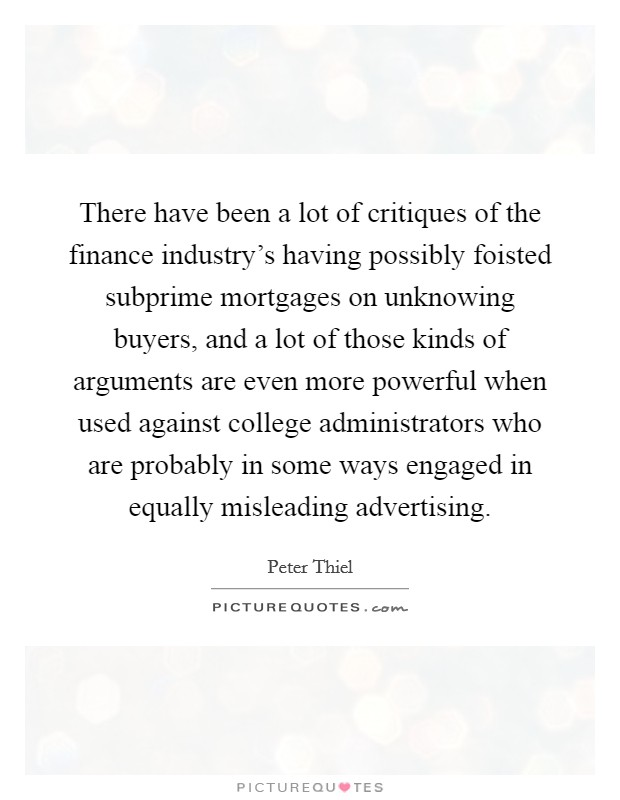 There have been a lot of critiques of the finance industry's having possibly foisted subprime mortgages on unknowing buyers, and a lot of those kinds of arguments are even more powerful when used against college administrators who are probably in some ways engaged in equally misleading advertising Picture Quote #1