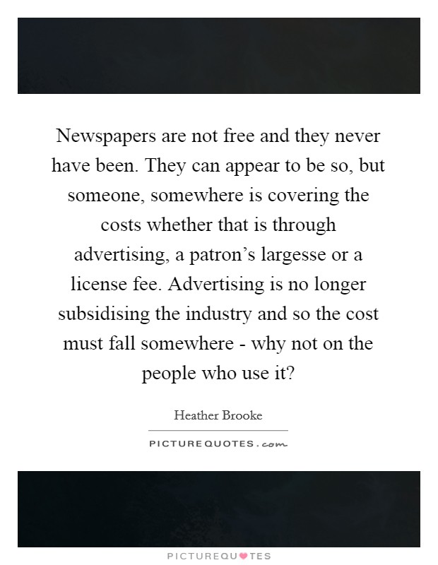 Newspapers are not free and they never have been. They can appear to be so, but someone, somewhere is covering the costs whether that is through advertising, a patron's largesse or a license fee. Advertising is no longer subsidising the industry and so the cost must fall somewhere - why not on the people who use it? Picture Quote #1