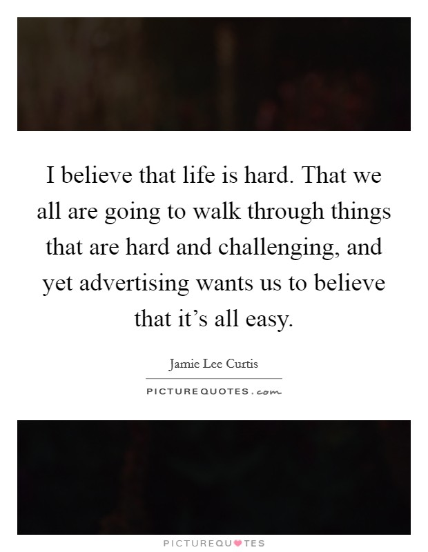 I believe that life is hard. That we all are going to walk through things that are hard and challenging, and yet advertising wants us to believe that it's all easy Picture Quote #1