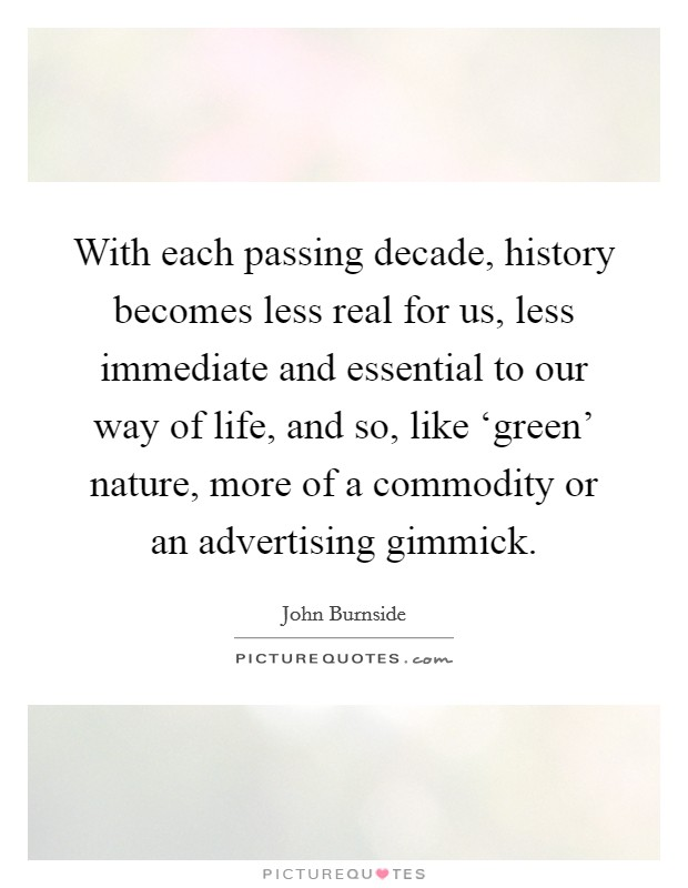 With each passing decade, history becomes less real for us, less immediate and essential to our way of life, and so, like 'green' nature, more of a commodity or an advertising gimmick Picture Quote #1