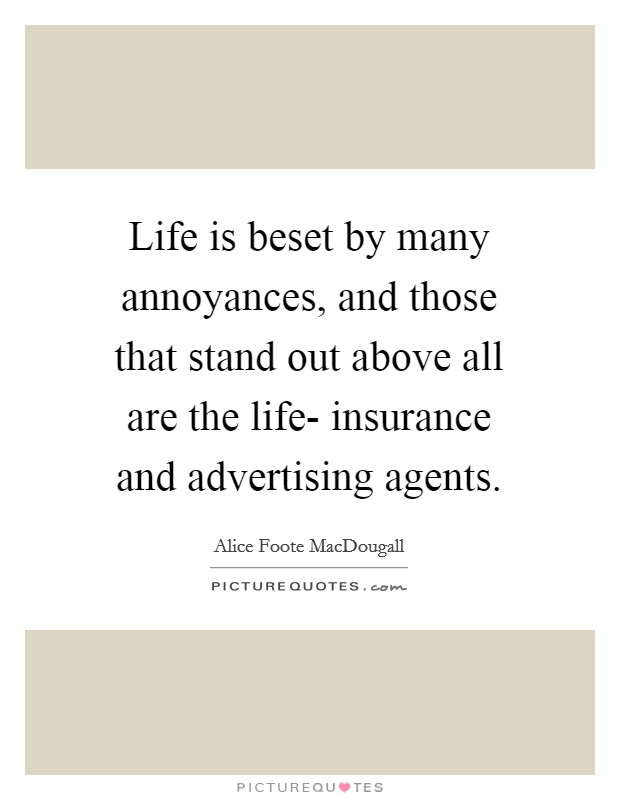 Life is beset by many annoyances, and those that stand out above all are the life- insurance and advertising agents Picture Quote #1