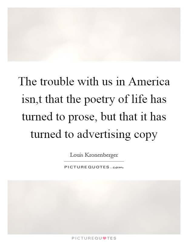 The trouble with us in America isn,t that the poetry of life has turned to prose, but that it has turned to advertising copy Picture Quote #1