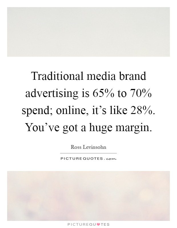 Traditional media brand advertising is 65% to 70% spend; online, it's like 28%. You've got a huge margin Picture Quote #1