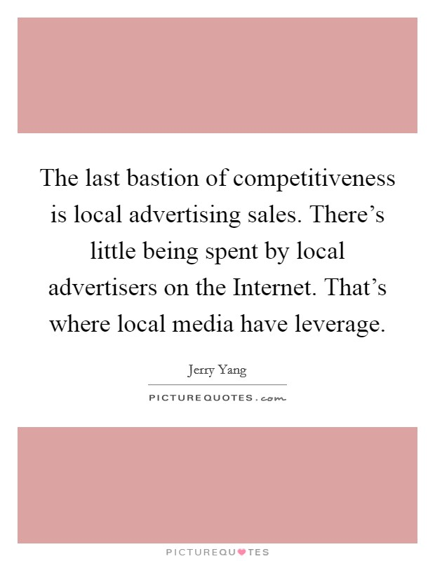 The last bastion of competitiveness is local advertising sales. There's little being spent by local advertisers on the Internet. That's where local media have leverage Picture Quote #1