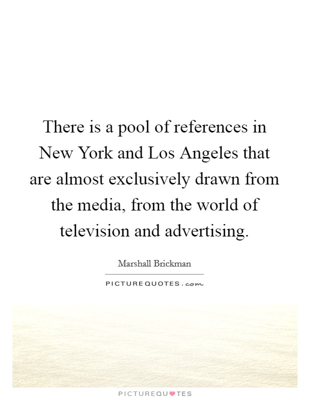 There is a pool of references in New York and Los Angeles that are almost exclusively drawn from the media, from the world of television and advertising Picture Quote #1