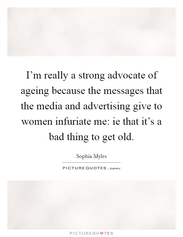 I'm really a strong advocate of ageing because the messages that the media and advertising give to women infuriate me: ie that it's a bad thing to get old Picture Quote #1
