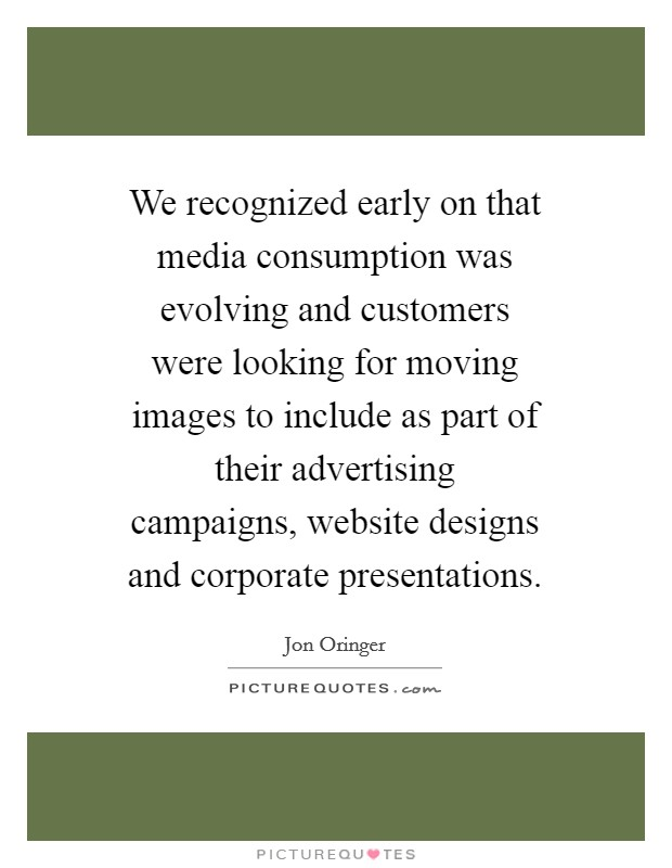 We recognized early on that media consumption was evolving and customers were looking for moving images to include as part of their advertising campaigns, website designs and corporate presentations Picture Quote #1