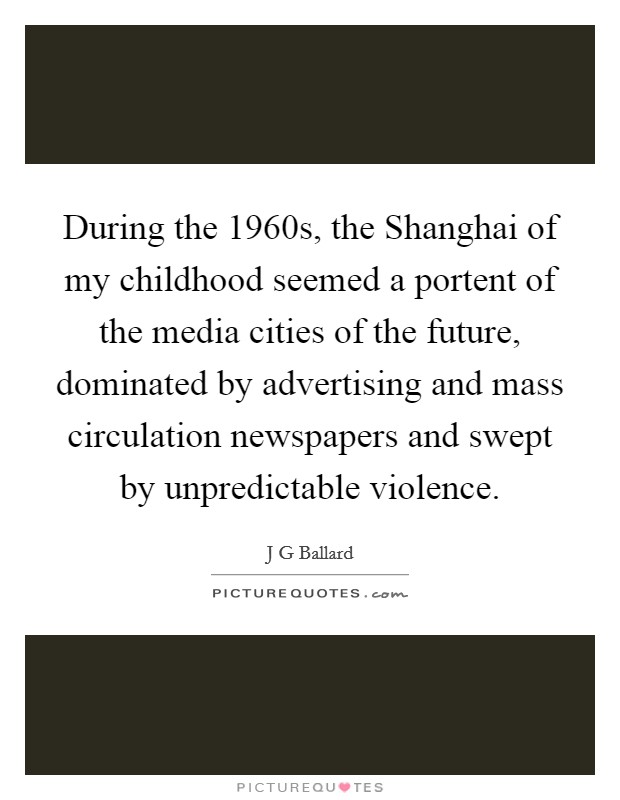 During the 1960s, the Shanghai of my childhood seemed a portent of the media cities of the future, dominated by advertising and mass circulation newspapers and swept by unpredictable violence Picture Quote #1