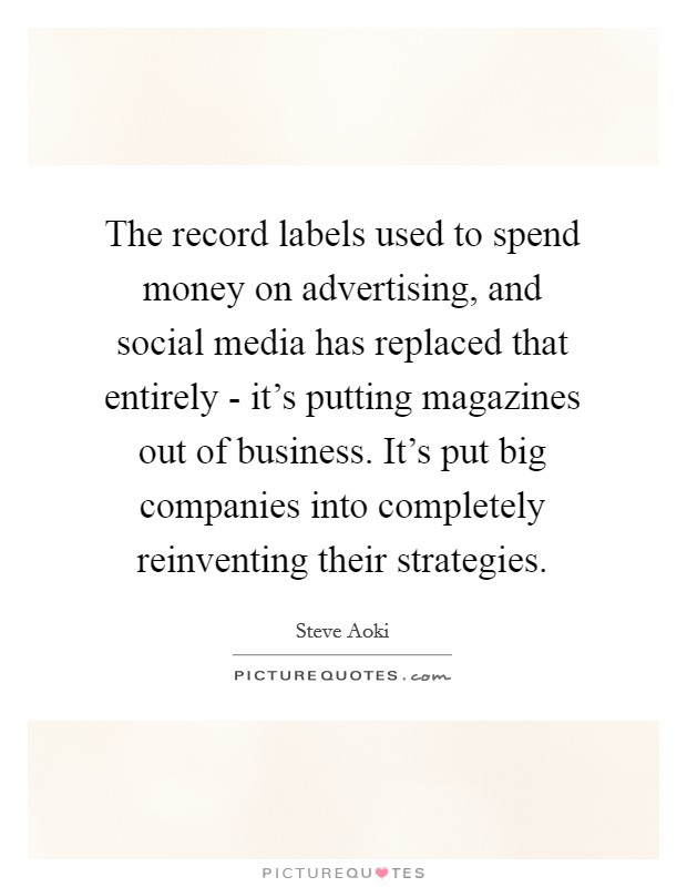 The record labels used to spend money on advertising, and social media has replaced that entirely - it's putting magazines out of business. It's put big companies into completely reinventing their strategies Picture Quote #1