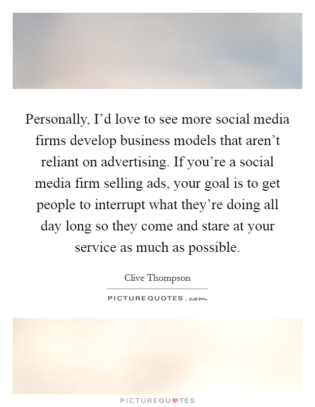 Personally, I'd love to see more social media firms develop business models that aren't reliant on advertising. If you're a social media firm selling ads, your goal is to get people to interrupt what they're doing all day long so they come and stare at your service as much as possible Picture Quote #1
