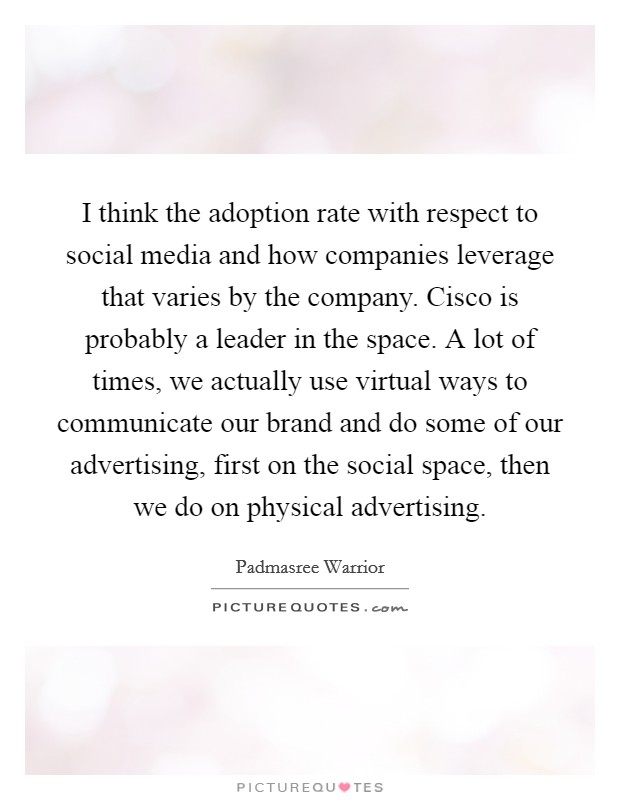 I think the adoption rate with respect to social media and how companies leverage that varies by the company. Cisco is probably a leader in the space. A lot of times, we actually use virtual ways to communicate our brand and do some of our advertising, first on the social space, then we do on physical advertising Picture Quote #1