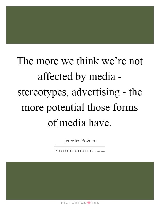 The more we think we're not affected by media - stereotypes, advertising - the more potential those forms of media have Picture Quote #1