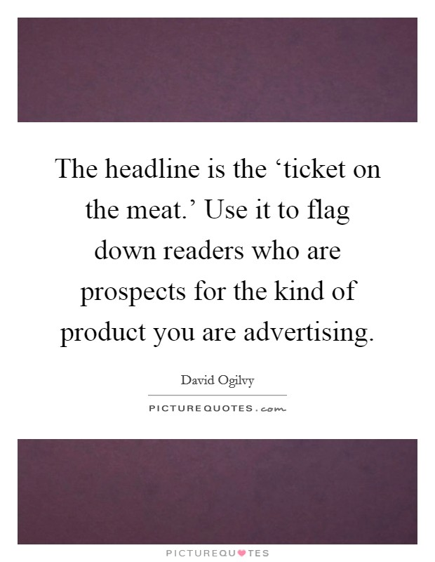 The headline is the 'ticket on the meat.' Use it to flag down readers who are prospects for the kind of product you are advertising Picture Quote #1