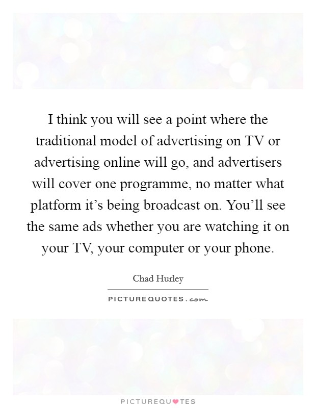 I think you will see a point where the traditional model of advertising on TV or advertising online will go, and advertisers will cover one programme, no matter what platform it's being broadcast on. You'll see the same ads whether you are watching it on your TV, your computer or your phone Picture Quote #1