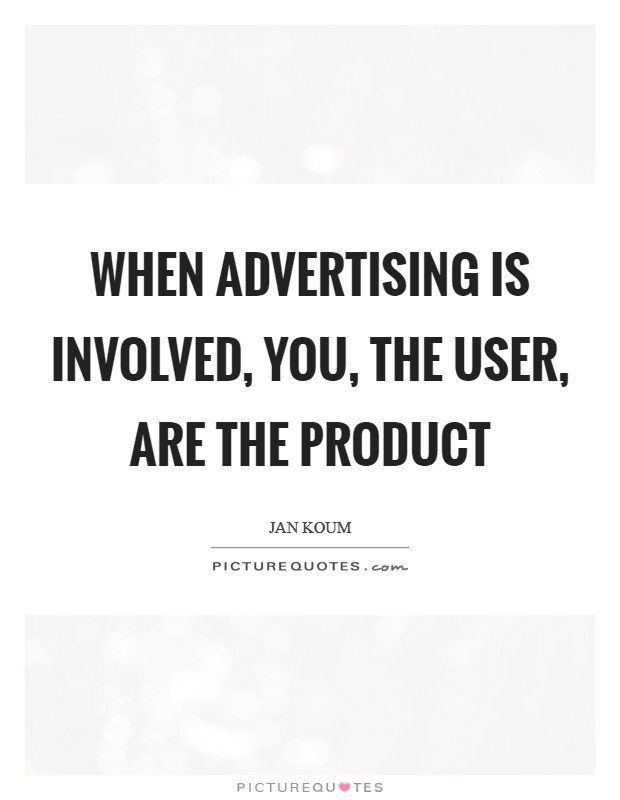 When advertising is involved, you, the user, are the product Picture Quote #1