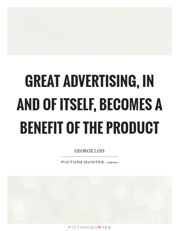 Great advertising, in and of itself, becomes a benefit of the product Picture Quote #1