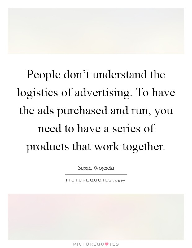People don't understand the logistics of advertising. To have the ads purchased and run, you need to have a series of products that work together Picture Quote #1