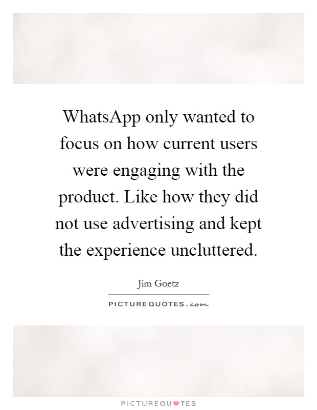 WhatsApp only wanted to focus on how current users were engaging with the product. Like how they did not use advertising and kept the experience uncluttered Picture Quote #1