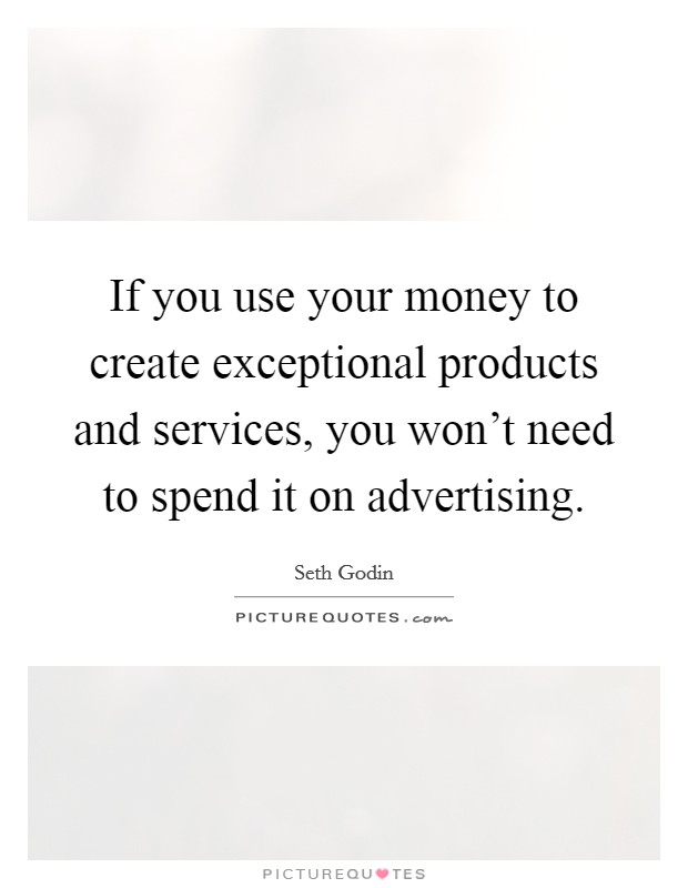 If you use your money to create exceptional products and services, you won't need to spend it on advertising Picture Quote #1