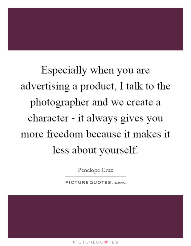 Especially when you are advertising a product, I talk to the photographer and we create a character - it always gives you more freedom because it makes it less about yourself. Picture Quote #1