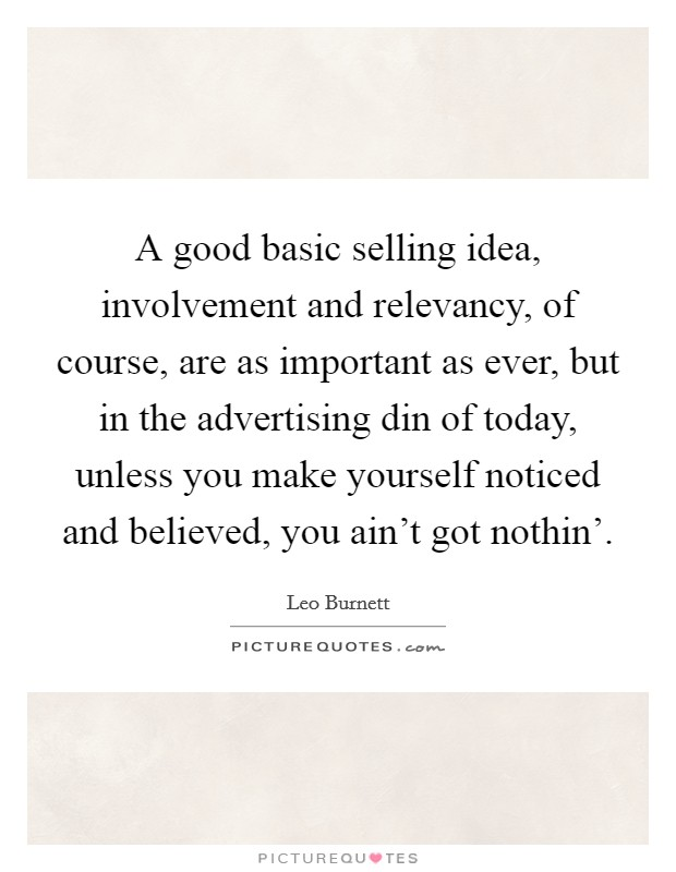 A good basic selling idea, involvement and relevancy, of course, are as important as ever, but in the advertising din of today, unless you make yourself noticed and believed, you ain't got nothin' Picture Quote #1