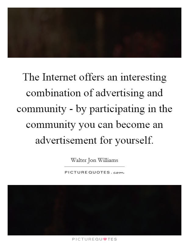 The Internet offers an interesting combination of advertising and community - by participating in the community you can become an advertisement for yourself Picture Quote #1