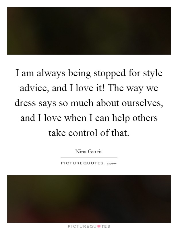 I am always being stopped for style advice, and I love it! The way we dress says so much about ourselves, and I love when I can help others take control of that Picture Quote #1