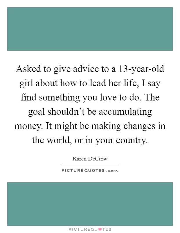 Asked to give advice to a 13-year-old girl about how to lead her life, I say find something you love to do. The goal shouldn't be accumulating money. It might be making changes in the world, or in your country Picture Quote #1