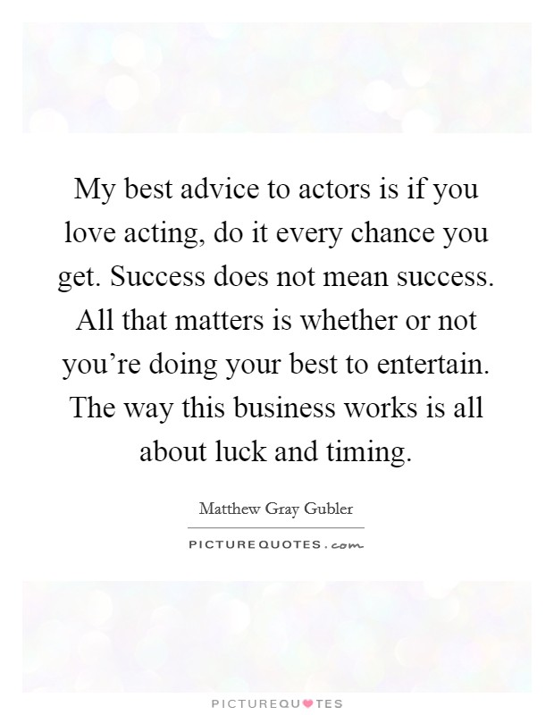 My best advice to actors is if you love acting, do it every chance you get. Success does not mean success. All that matters is whether or not you're doing your best to entertain. The way this business works is all about luck and timing Picture Quote #1