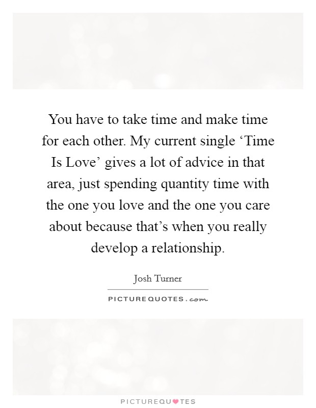 You have to take time and make time for each other. My current single 'Time Is Love' gives a lot of advice in that area, just spending quantity time with the one you love and the one you care about because that's when you really develop a relationship Picture Quote #1
