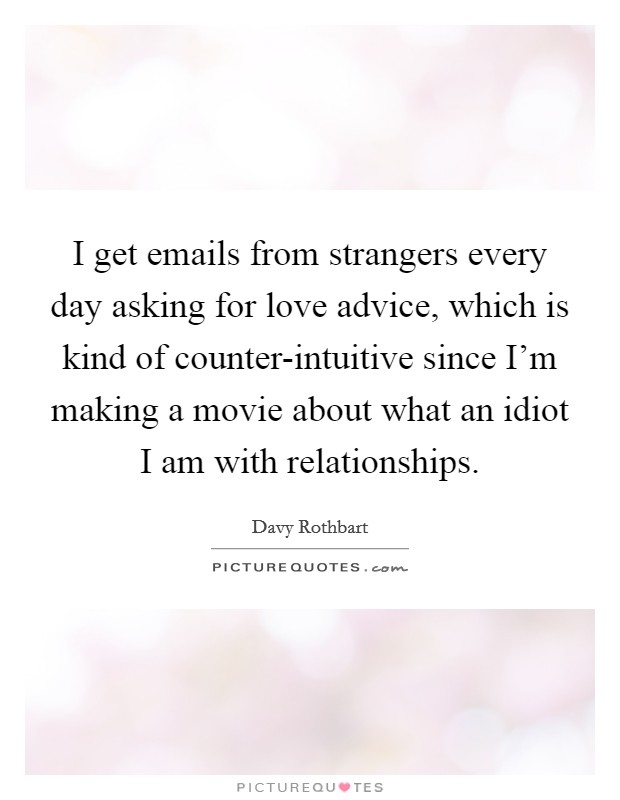 I get emails from strangers every day asking for love advice, which is kind of counter-intuitive since I'm making a movie about what an idiot I am with relationships Picture Quote #1