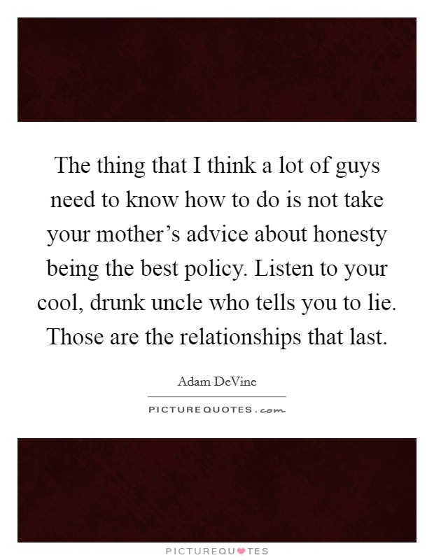 The thing that I think a lot of guys need to know how to do is not take your mother's advice about honesty being the best policy. Listen to your cool, drunk uncle who tells you to lie. Those are the relationships that last Picture Quote #1