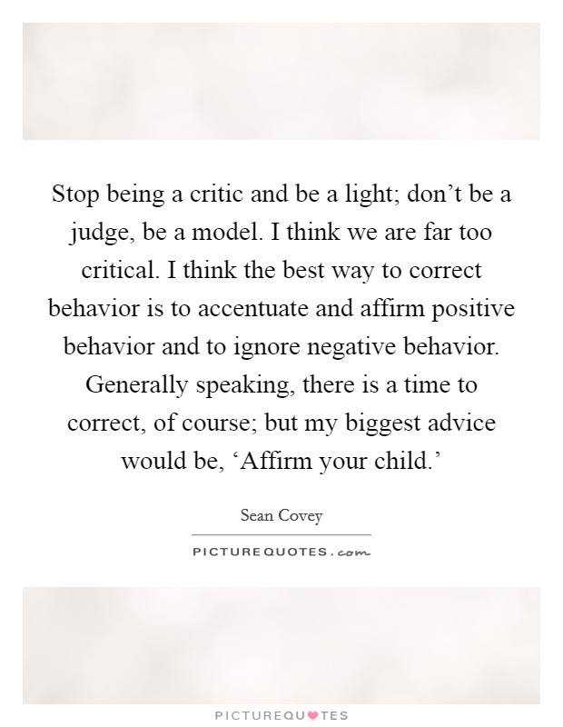 Stop being a critic and be a light; don't be a judge, be a model. I think we are far too critical. I think the best way to correct behavior is to accentuate and affirm positive behavior and to ignore negative behavior. Generally speaking, there is a time to correct, of course; but my biggest advice would be, 'Affirm your child.' Picture Quote #1