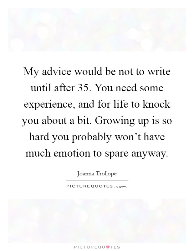 My advice would be not to write until after 35. You need some experience, and for life to knock you about a bit. Growing up is so hard you probably won't have much emotion to spare anyway Picture Quote #1