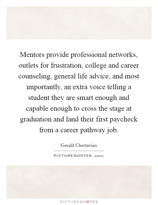 Mentors provide professional networks, outlets for frustration, college and career counseling, general life advice, and most importantly, an extra voice telling a student they are smart enough and capable enough to cross the stage at graduation and land their first paycheck from a career pathway job Picture Quote #1