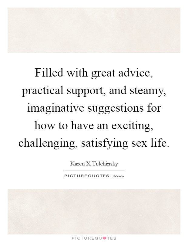 Filled with great advice, practical support, and steamy, imaginative suggestions for how to have an exciting, challenging, satisfying sex life Picture Quote #1