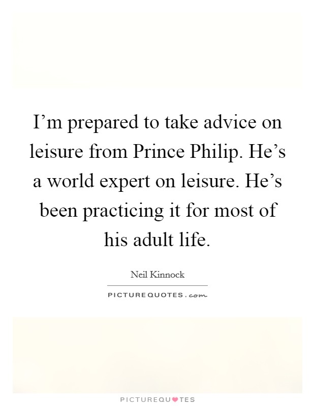 I'm prepared to take advice on leisure from Prince Philip. He's a world expert on leisure. He's been practicing it for most of his adult life Picture Quote #1